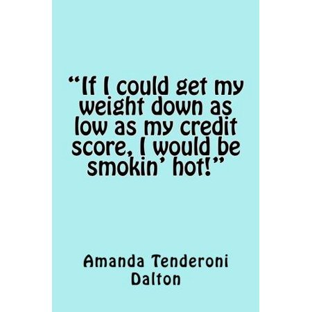 If I Could Get My Weight Down as Low as My Credit Score, I Would Be Smokin' Hot!