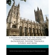A Reference Guide to the Anglican Communion : Organization, Background, History, Theology, Liturgy, and More