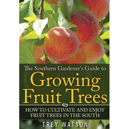 The Southern Gardener's Guide to Growing Fruit Trees in the South : How to Cultivate and Enjoy Fruit Trees in the