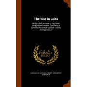 The War in Cuba : Being a Full Account of Her Great Struggle for Freedom Containing a Complete Record of Spanish Tyranny and Oppression
