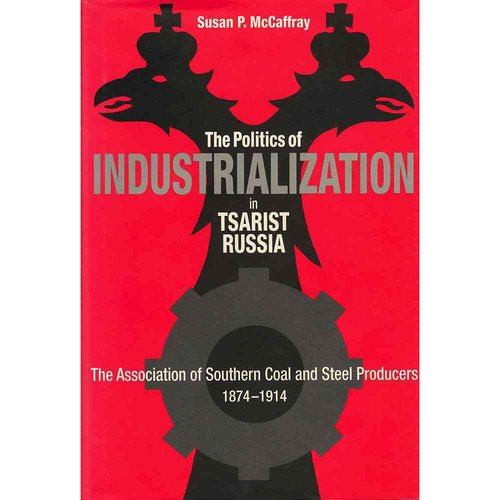 Politics of Industrialization in Tsarist Russia: The Association of Southern Coal and Steel Producers, 1874-1914