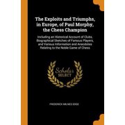 The Exploits and Triumphs, in Europe, of Paul Morphy, the Chess Champion: Including an Historical Account of Clubs, Biographical Sketches of Famous Pl Paperback