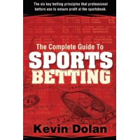 The Complete Guide to Sports Betting : The Six Key Betting Principles That Professional Bettors Use to Ensure Profit at the Sports Book
