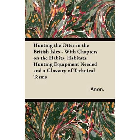 Hunting the Otter in the British Isles - With Chapters on the Habits, Habitats, Hunting Equipment Needed and a Glossary of Technical Terms