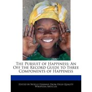 The Pursuit of Happiness : An Off the Record Guide to Three Components of Happiness