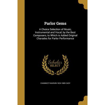 Parlor Gems (Parlor Gems : A Choice Selection of Music, Instrumental and Vocal, by the Best Composers, to Which Is Added Original Charades for Parlor)