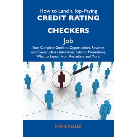 How to Land a Top-Paying Credit rating checkers Job: Your Complete Guide to Opportunities, Resumes and Cover Letters, Interviews, Salaries, Promotions, What to Expect From Recruiters and More -