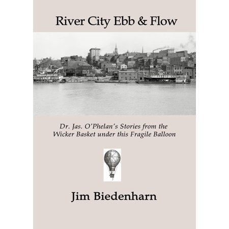 River City Ebb & Flow: Dr. Jas. O'Phelan's Stories from the Wicker Basket under this Fragile Balloon - eBook ()