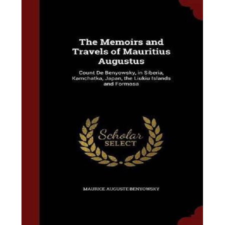 The Memoirs and Travels of Mauritius Augustus: Count de Benyowsky, in Siberia, Kamchatka, Japan, the Liukiu Islands and Formosa