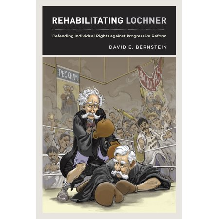 Rehabilitating Lochner : Defending Individual Rights against Progressive (Progressive Ideas Or Reforms Focus First On)