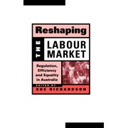 Reshaping the Labour Market : Regulation, Efficiency and Equality in Australia