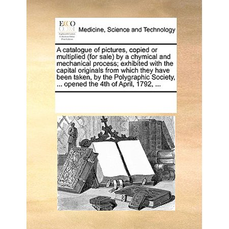 A Catalogue of Pictures, Copied or Multiplied (for Sale) by a Chymical and Mechanical Process; Exhibited with the Capital Originals from Which They Have Been Taken, by the Polygraphic Society, ... Opened the 4th of April, 1792, ... ()