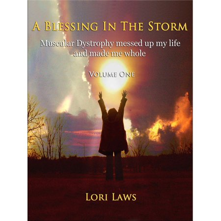 A Blessing in the Storm... Muscular Dystrophy messed up my life and made me whole: Volume One -
