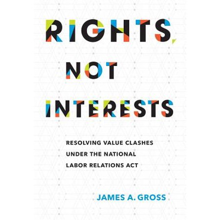 Rights, Not Interests : Resolving Value Clashes Under the National Labor Relations