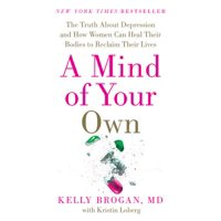 A Mind of Your Own : The Truth about Depression and How Women Can Heal Their Bodies to Reclaim Their Lives