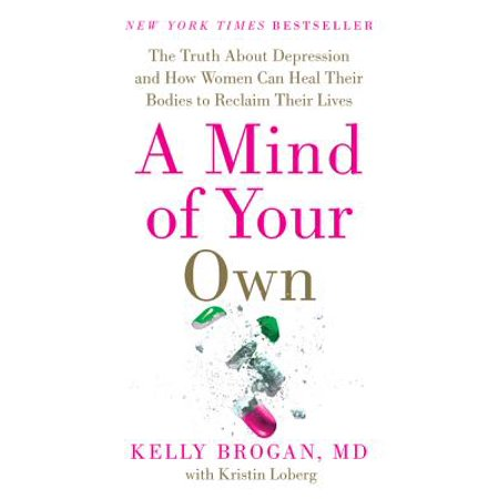 A Mind of Your Own : The Truth about Depression and How Women Can Heal Their Bodies to Reclaim Their