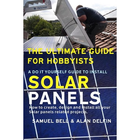 The Ultimate Guide for Hobbyists a Do It Yourself Guide to Install Solar Panels : How to Create, Design and Install All Your Solar Panels Related (The Best Solar Panels For Your Home)