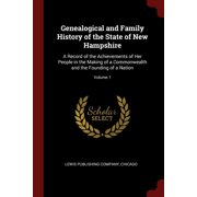 Genealogical and Family History of the State of New Hampshire : A Record of the Achievements of Her People in the Making of a Commonwealth and the Founding of a Nation; Volume 1