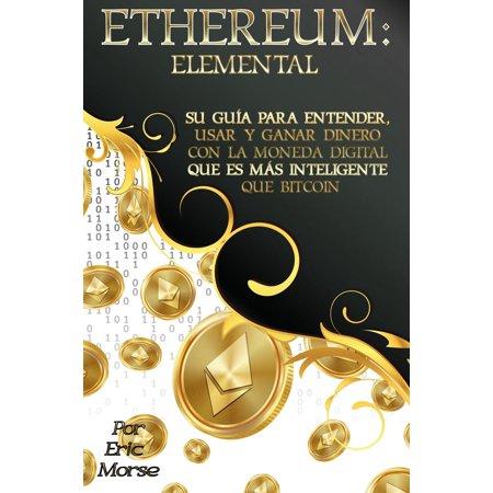 Ethereum: Elemental: Su Guía para Entender, Usar y Ganar dinero con la Moneda Digital Que Es Más Inteligente Que Bitcoin -