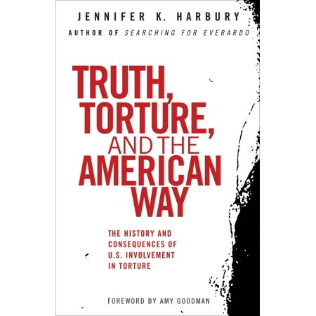 Truth, Torture, and the American Way : The History and Consequences of U.S. Involvement in