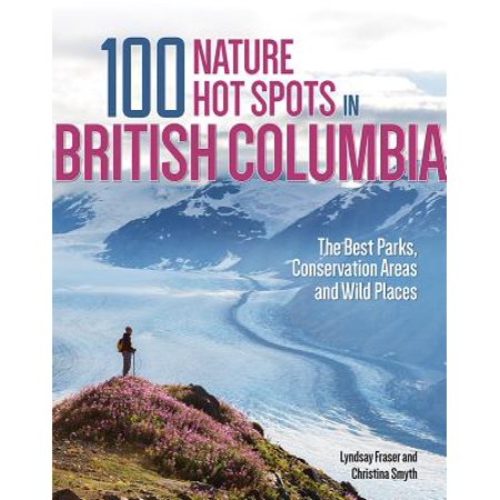 100 Nature Hot Spots in British Columbia : The Best Parks, Conservation Areas and Wild Places -