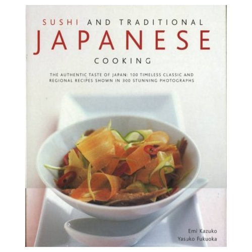 Sushi and Traditional Japanese Cooking: The Authentic Taste of Japan, 100 Timeless Classics and Regional Recipes Shown in 300 Stunning Photographs