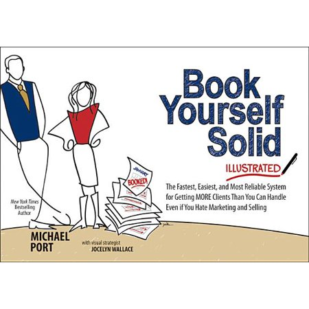 Book Yourself Solid Illustrated : The Fastest, Easiest, and Most Reliable System for Getting More Clients Than You Can Handle Even If You Hate Marketing and