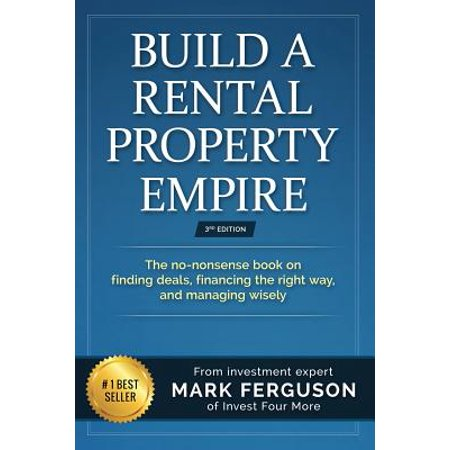 Build a Rental Property Empire : The No-Nonsense Book on Finding Deals, Financing the Right Way, and Managing Wisely.