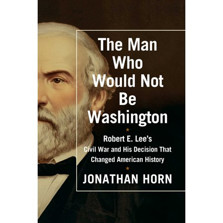 The Man Who Would Not Be Washington : Robert E. Lee's Civil War and His Decision That Changed American (Robert E Lee Civil War General 2)