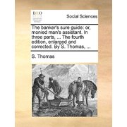 The Banker's Sure Guide : Or, Monied Man's Assistant. in Three Parts, ... the Fourth Edition, Enlarged and Corrected. by S. Thomas, ...