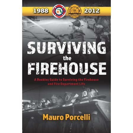 "Surviving the Firehouse : A Rookies Guide to ""Surviving the Firehouse and Fire Department Life"""