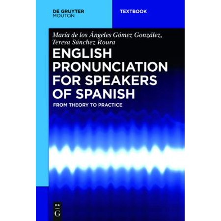 English Pronunciation for Speakers of Spanish : From Theory to Practice (English Pronunciation Practice)