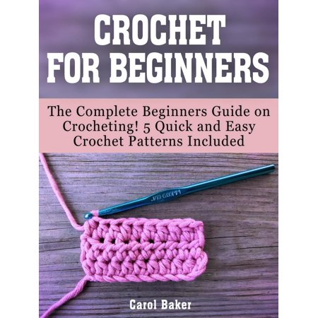Easy Beginner Crochet Patterns (Crochet For Beginners: The Complete Beginners Guide on Crocheting! 5 Quick and Easy Crochet Patterns Included - eBook )