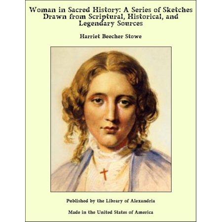 Woman in Sacred History: A Series of Sketches Drawn from Scriptural, Historical, and Legendary Sources - eBook
