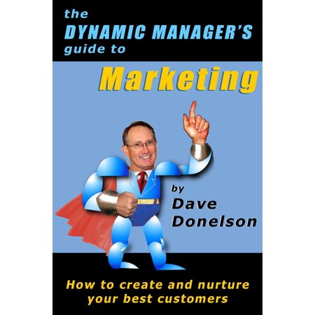 The Dynamic Manager's Guide To Marketing: How To Create And Nurture Your Best Customers -