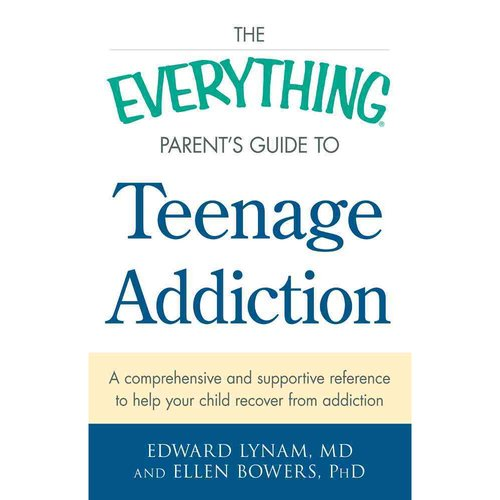 The Everything Parent's Guide to Teenage Addiction: A comprehensive and supportive reference to help your child recover from addiction
