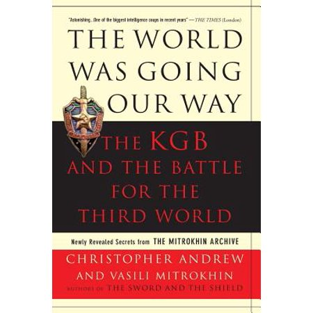 The World Was Going Our Way : The KGB and the Battle for the the Third World: Newly Revealed Secrets from the Mitrokhin