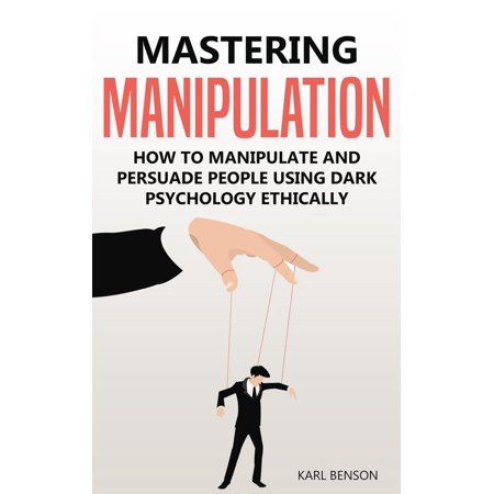 Mastering Manipulation: How to Manipulate and Persuade People Using Dark Psychology Ethically - (Dark Persuasion Techniques The Psychology Of Manipulation)