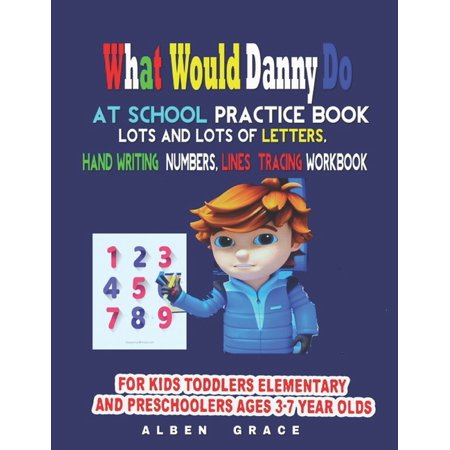 What Would Danny Do At School Practice Book: Lots and lots of Letters, Handwriting and Numbers, lines tracing Workbook: FOR KIDS TODDLERS ELEMENTARY AND PRESCHOOLERS Ages 3-7-year-olds (Paperback) what should danny do at school practice book for kids 3 -5 year olds and up Gift your kid the magic of having lots of fun while they learn!Are you looking for a workbook with lots and lots of letter tracing, numbers handwriti8ng and shapes that has everything your kid needs to start writing?Do you want your little one to have so much fun, they won't know they are learning?Then you will love ABC Letter Tracing for Preschoolers! This fun handwriting book is the perfect start for any child to learn how to write.This workbook consists of 4 parts: I: Getting Ready - Your child will begin with training their hand control by tracing straight and curve lines.II: Tracing Letters - 52 letter tracing worksheets for each uppercase and lowercase letter will guide your kid one stroke at a time. Cute and fun illustrations accompany each page to help kids recognize and memorize all the letters from the alphabet.III: Tracing Words - This part will help children master their writing skills and learn to recognize and form whole words.IV: Free Practice - Pages with blank lines for free practice.Age specifications: for 3-5 year olds and above.This early learning activity book is geared to boys and girls aged from 3 to 5 years old but it is suitable for any child (toddlers, preschool and kindergarten) who shows interest in writing. Your kid will love it!Buy now to help your kids enjoy learning and be successful in school and life!GET A COPY for the kid you loveCLICK THE BUY NOW BUTTON