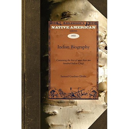 Indian Biography : Containing the Lives of More Than Two Hundred Indian Chiefs: Also Such Others of That Race as Have Rendered Their Names Conspicuous in the History of North America from Its First Being Known to Europeans to the Present Period. Giving at Large Their Most