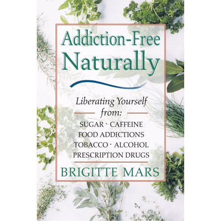 Addiction-Free Naturally : Liberating Yourself from Sugar, Caffeine, Food Addictions, Tobacco, Alcohol, and Prescription