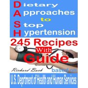 Dietary Approaches to Stop Hypertension: 245 Recipes With Guide Based on U.S. Dept of Health and Human Services - eBook
