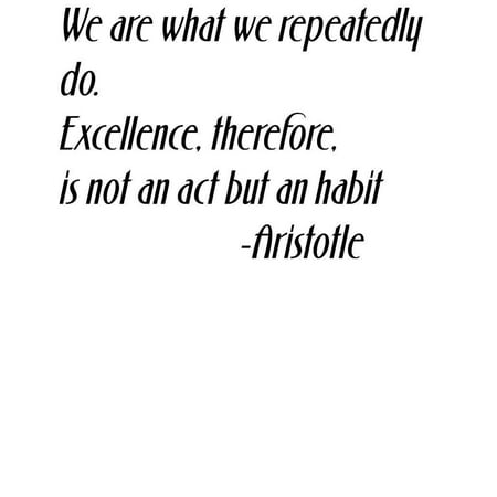 We are what we repeatedly do Excellence therefore is not an act but a