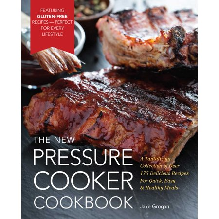 The New Pressure Cooker Cookbook : A Tantalizing Collection of Over 175 Delicious Recipes for Quick, Easy, and Healthy