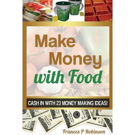 Make Money with Food : Cash in with 23 Money Making Ideas!