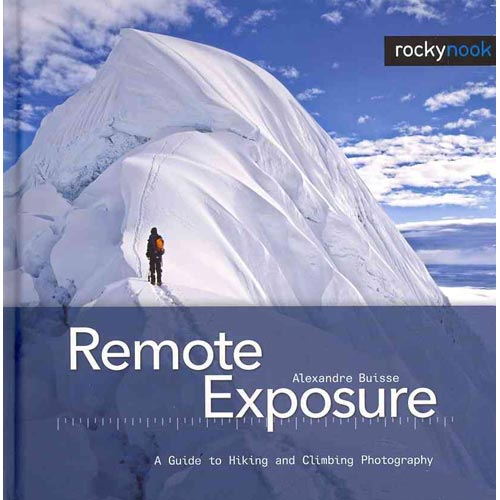 Remote Exposure: A Guide to Hiking and Climbing Photography