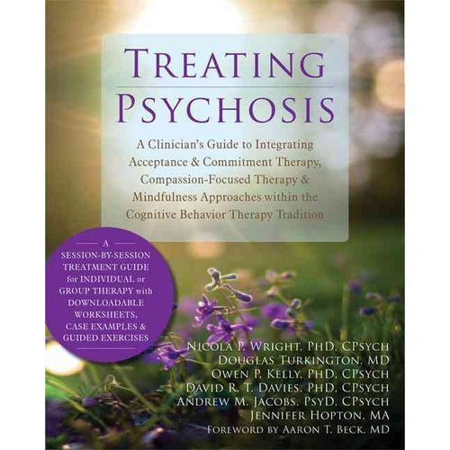 Treating Psychosis: A Clinician's Guide to Integrating Acceptance & Commitment Therapy, Compassion-Focused Therapy & Mindfulness Approaches Within the Cognitive Behaviora