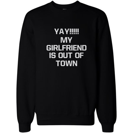 Yay My Girlfriend Is Out Of Town Mens Funny Sweatshirt Pullover Fleece Sweater
