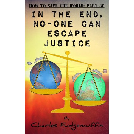How To Save The World: Part 3C - In The End, No-One Can Escape Justice -