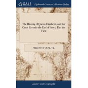The History of Queen Elizabeth, and Her Great Favorite the Earl of Essex. Part the First (Hardcover)